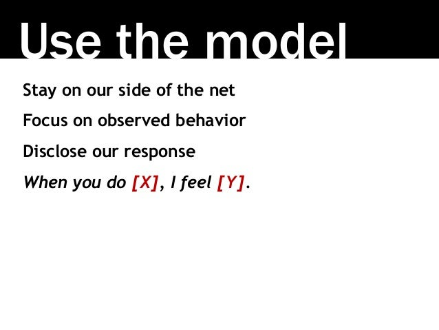 Use the model Stay on our side of the net Focus on observed behavior Disclose our response When you do [X], I feel [Y].