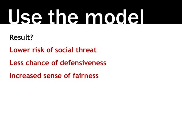 Use the model Result? Lower risk of social threat Less chance of defensiveness Increased sense of fairness