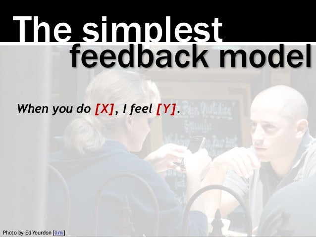 The simplest When you do [X], I feel [Y]. feedback model Photo by Ed Yourdon [link]