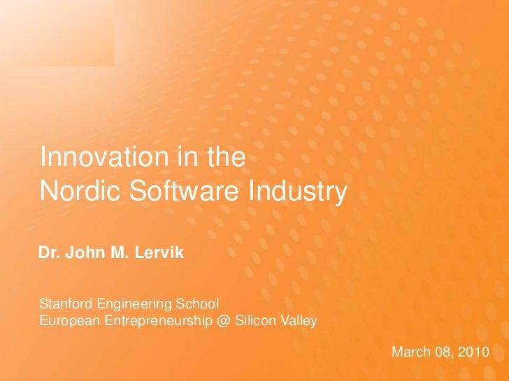 Innovation in the Nordic Software Industry<br />Dr. John M. Lervik <br />Stanford Engineering School <br />European Entrep...