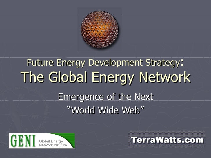 "Future Energy Development Strategy : The Global Energy Network Emergence of the Next ""World Wide Web"""