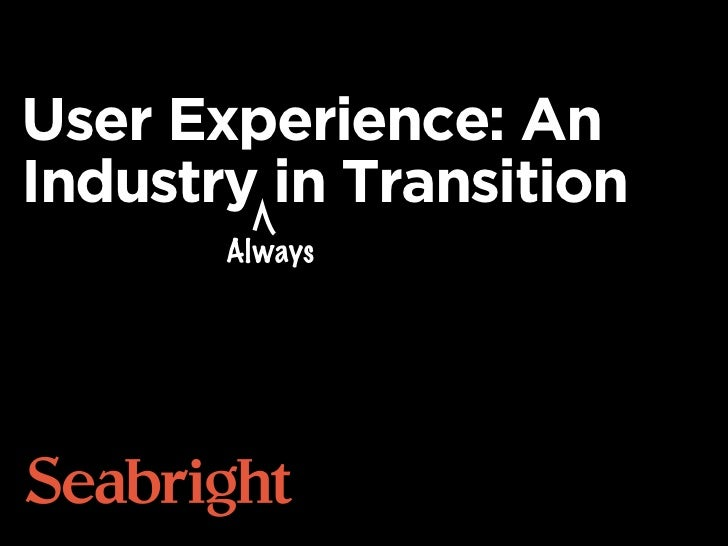 User Experience: AnIndustry in Transition       Always