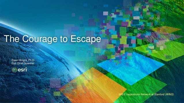WISE Inspirations Network at Stanford (WINS) The Courage to Escape Dawn Wright, Ph.D. Esri Chief Scientist