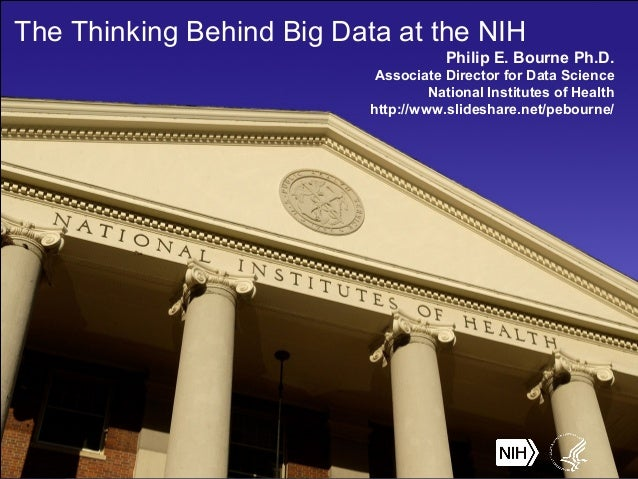 The Thinking Behind Big Data at the NIH Philip E. Bourne Ph.D. Associate Director for Data Science National Institutes of ...