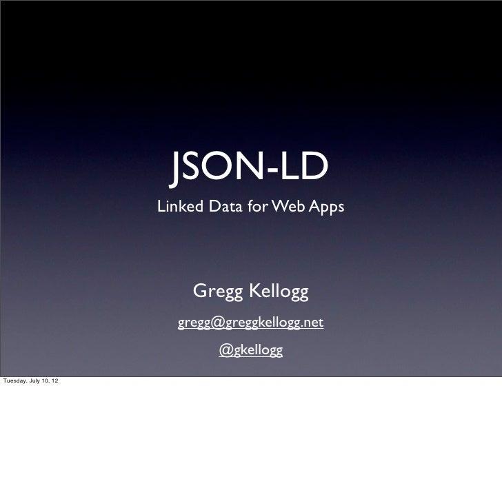JSON-LD                       Linked Data for Web Apps                           Gregg Kellogg                         gre...