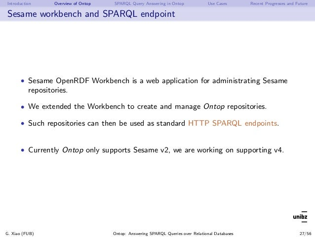 Introduction Overview of Ontop SPARQL Query Answering in Ontop Use Cases Recent Progresses and Future Sesame workbench and...
