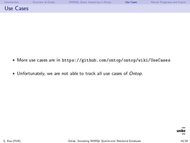 Introduction Overview of Ontop SPARQL Query Answering in Ontop Use Cases Recent Progresses and Future Use Cases • More use...