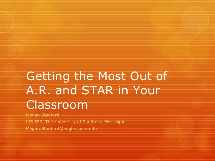 Getting the Most Out of A.R. and STAR in Your Classroom Megan Stanford LIS 557, The University of Southern Mississippi [em...