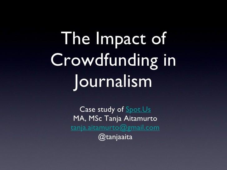 The Impact of Crowdfunding in Journalism <ul><li>Case study of  Spot.Us </li></ul><ul><li>MA, MSc Tanja Aitamurto </li></u...