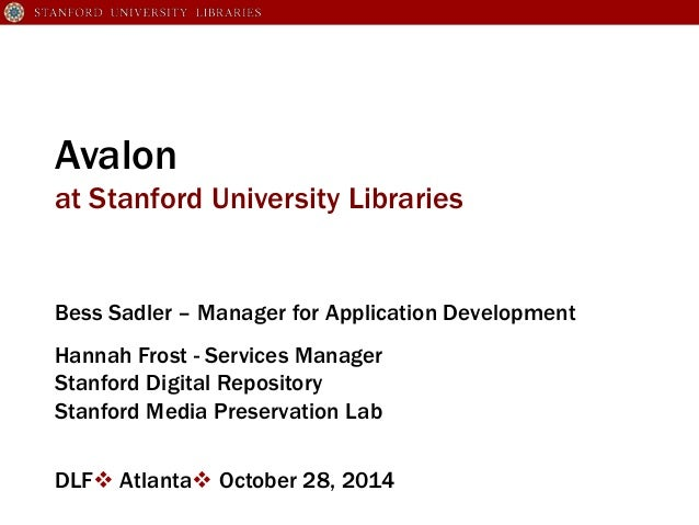 Avalon  at Stanford University Libraries  Bess Sadler – Manager for Application Development  Hannah Frost - Services Manag...