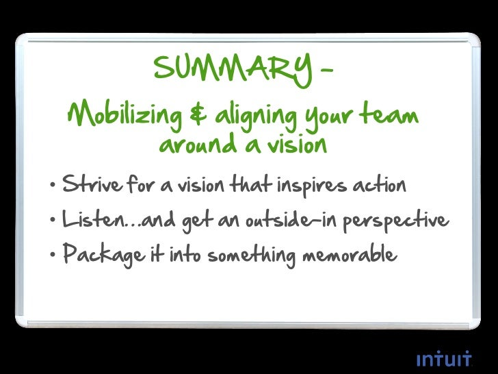 SUMMARY –  Mobilizing & aligning your team          around a vision• Strive for a vision that inspires action• Listen…and ...