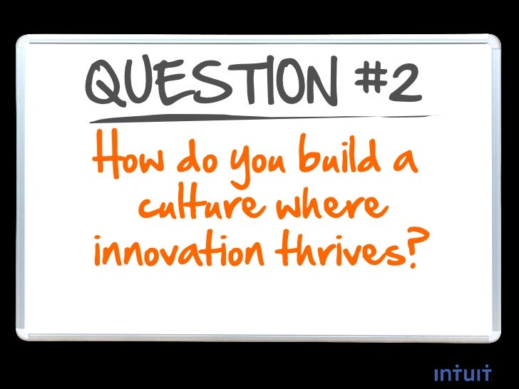 QUESTION #2  How do you build aculture where innovation         thrives?