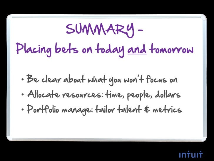 SUMMARY –Placing bets on today and tomorrow• Be clear about what you won't focus on• Allocate resources: time, people, dol...