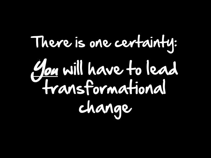 There is one certainty: You will have to leadtransformational change