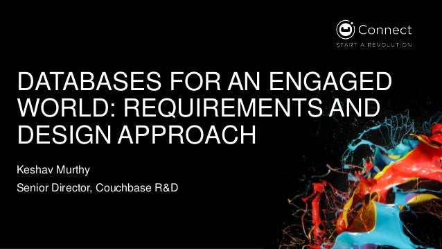 DATABASES FOR AN ENGAGED WORLD: REQUIREMENTS AND DESIGN APPROACH Keshav Murthy Senior Director, Couchbase R&D