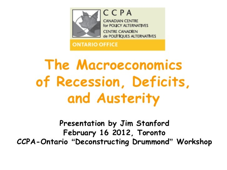 The Macroeconomics of Recession, Deficits, and Austerity Presentation by Jim Stanford February 16 2012, Toronto CCPA-Ontar...