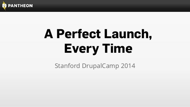 A Perfect Launch, Every Time Stanford DrupalCamp 2014