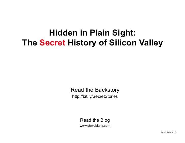 Hidden in Plain Sight: The  Secret  History of Silicon Valley Read the Blog www.steveblank.com Read the Backstory http://b...