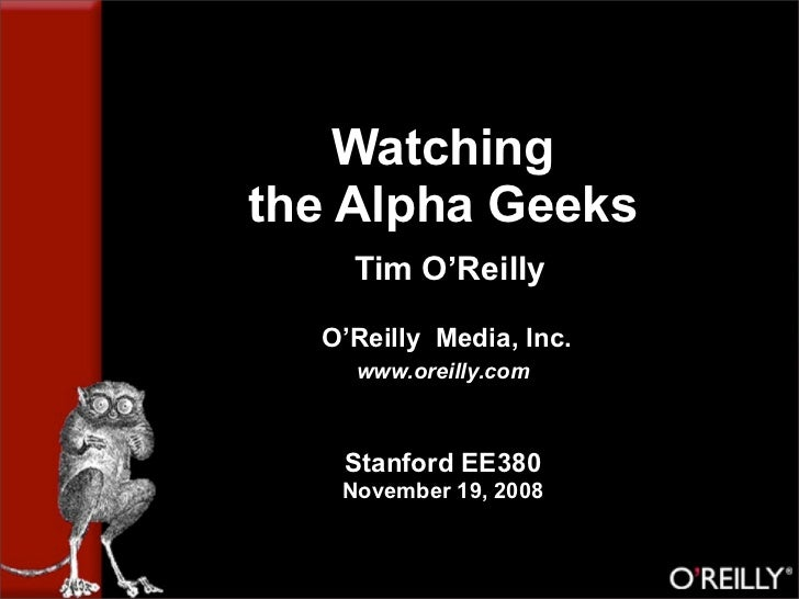 Watching the Alpha Geeks     Tim O'Reilly    O'Reilly Media, Inc.     www.oreilly.com       Stanford EE380    November 19,...