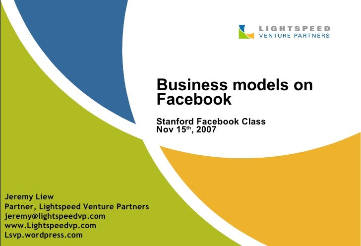 Business models on Facebook Stanford Facebook Class Nov 15 th , 2007 Jeremy Liew Partner, Lightspeed Venture Partners [ema...