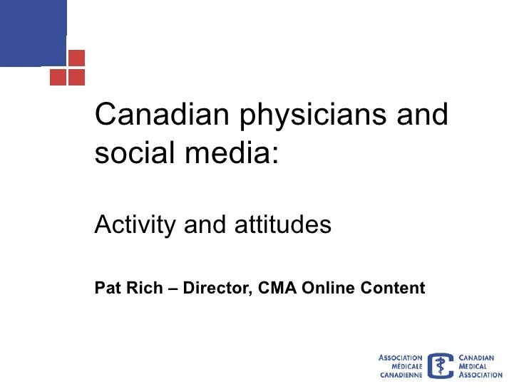 Canadian physicians and social media: Activity and attitudes Pat Rich – Director, CMA Online Content