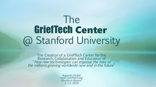 The GriefTech Center @ Stanford University The Creation of a GriefTech Center for the Research, Collaboration and Educatio...