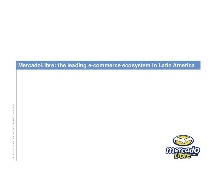 MercadoLibre: the leading e-commerce ecosystem in Latin America<br />STRICTLY PRIVATE AND CONFID...