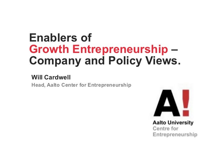 Enablers ofGrowth Entrepreneurship –Company and Policy Views.Will CardwellHead, Aalto Center for Entrepreneurship