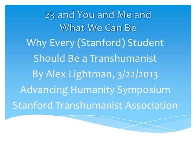 Why Every (Stanford) Student    Should Be a Transhumanist    By Alex Lightman, 3/22/2013 Advancing Humanity SymposiumStanf...