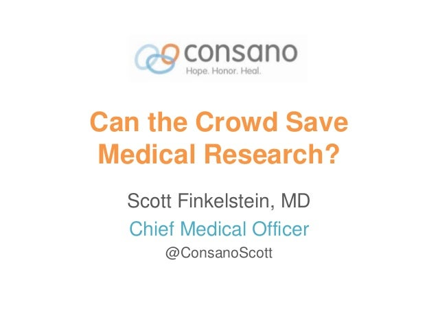 Can the Crowd Save Medical Research? Scott Finkelstein, MD Chief Medical Officer @ConsanoScott