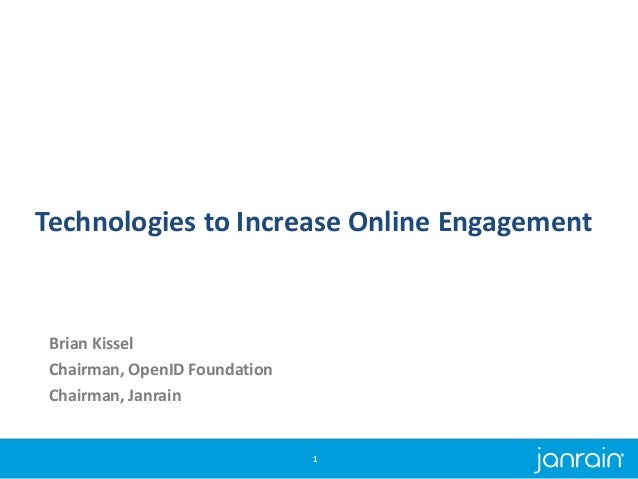 Technologies to Increase Online Engagement Brian Kissel Chairman, OpenID Foundation Chairman, Janrain 1