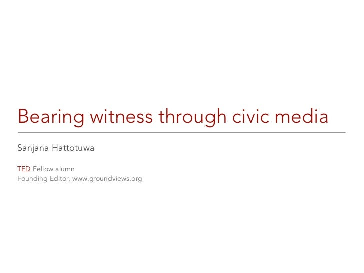 Bearing witness through civic mediaSanjana HattotuwaTED Fellow alumnFounding Editor, www.groundviews.org