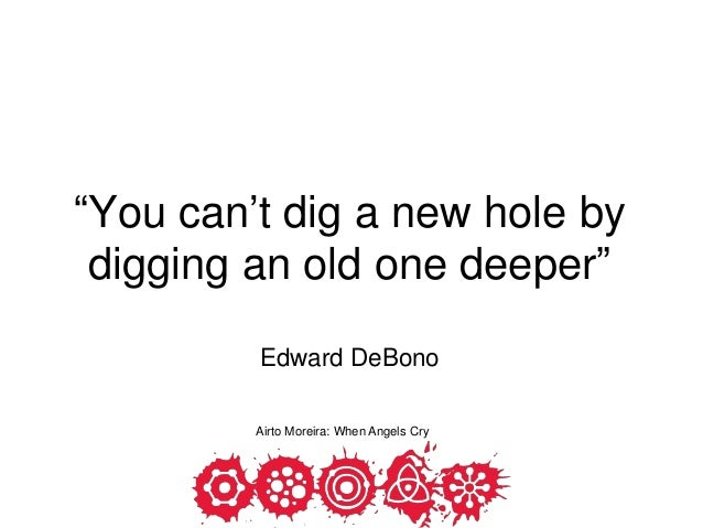 """1 """"You can't dig a new hole by digging an old one deeper"""" Edward DeBono Airto Moreira: When Angels Cry"""