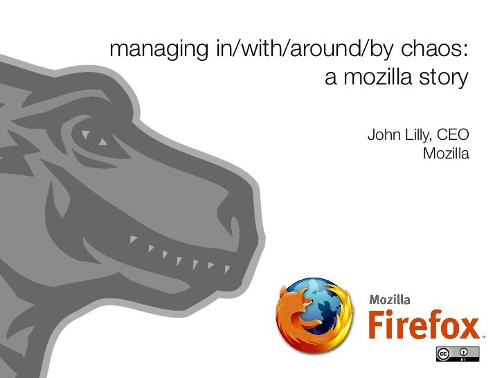 managing in/with/around/by chaos:                     a mozilla story                           John Lilly, CEO           ...
