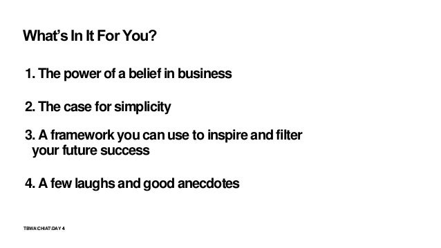 4TBWACHIATDAY 4 1. The power of a belief in business 2. The case for simplicity 3. A framework you can use to inspire and ...