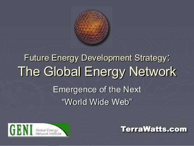 Future Energy Development StrategyFuture Energy Development Strategy:: The Global Energy NetworkThe Global Energy Network ...