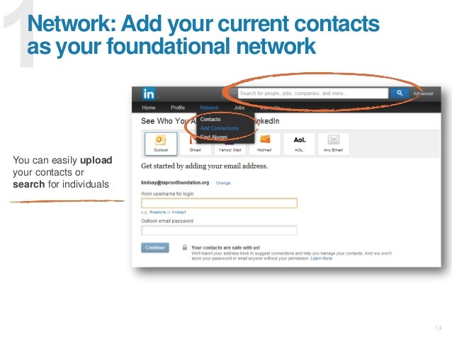 13 Network: Add your current contacts as your foundational network You can easily upload your contacts or search for indiv...