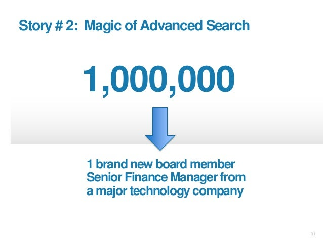 31 Story # 2: Magic ofAdvanced Search 1,000,000 1 brand new board member Senior Finance Manager from a major technology co...