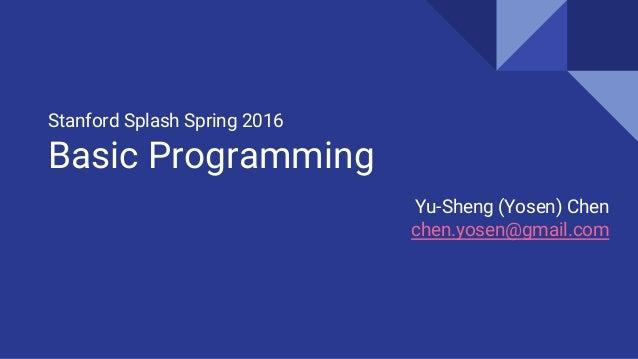 Stanford Splash Spring 2016 Basic Programming Yu-Sheng (Yosen) Chen chen.yosen@gmail.com