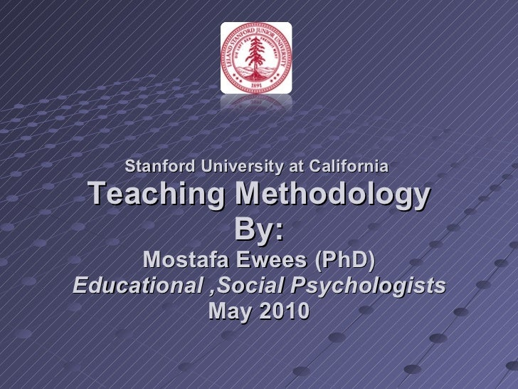 Stanford University at California  Teaching Methodology By: Mostafa Ewees (PhD)  Educational ,Social Psychologists  May 2010