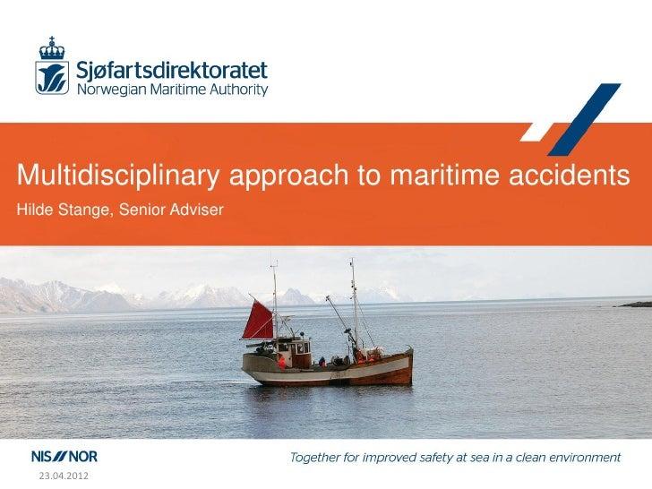 Multidisciplinary approach to maritime accidentsHilde Stange, Senior Adviser   23.04.2012