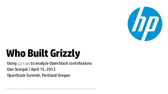 Who Built Grizzly Using gitdm to analyze OpenStack contributions Dan Stangel / April 15, 2013 OpenStack Summit, Portland O...