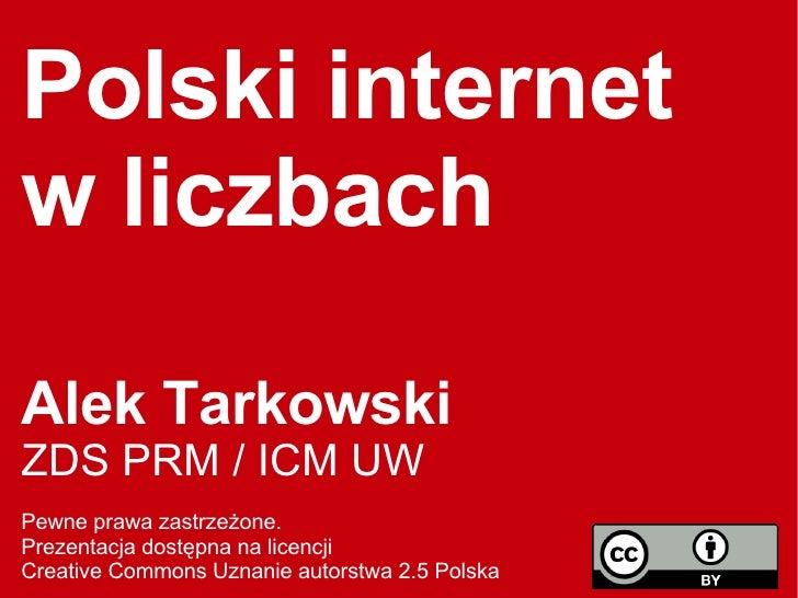 Polski internet w liczbach Alek Tarkowski ZDS PRM / ICM UW  Pewne prawa zastrzeżone.  Prezentacja dostępna na licencji  Cr...