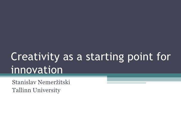 Creativity as a starting point for innovation Stanislav Nemeržitski Tallinn University