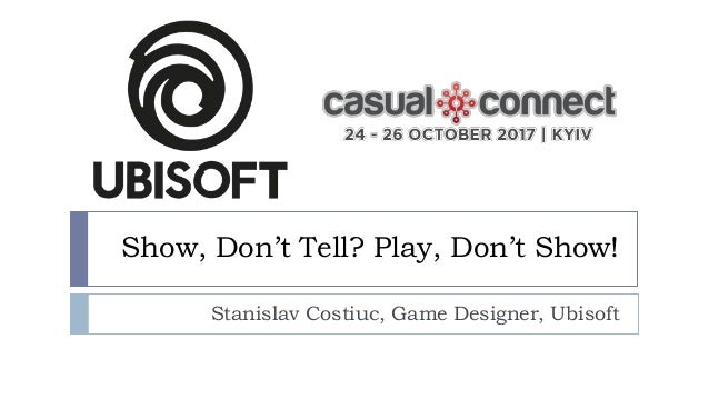 Show, Don't Tell? Play, Don't Show! Stanislav Costiuc, Game Designer, Ubisoft