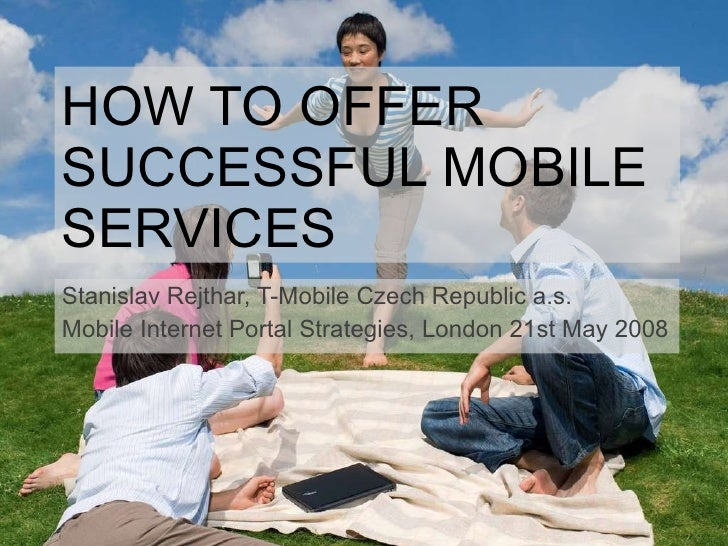 HOW TO OFFER SUCCESSFUL MOBILE SERVICES Stanislav Rejthar, T-Mobile Czech Republic a.s. Mobile Internet Portal Strategies,...