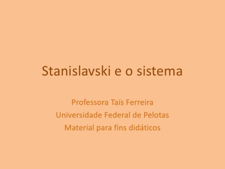 Stanislavski e o sistema<br />Professora Taís Ferreira<br />Universidade Federal de Pelotas<br />Material para fins didáti...