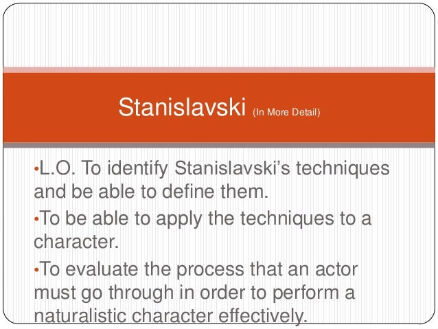 •L.O. To identify Stanislavski's techniquesand be able to define them.•To be able to apply the techniques to acharacter.•T...