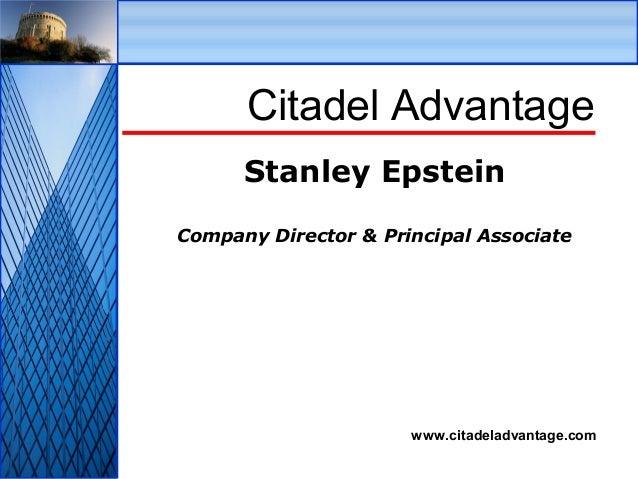 © Citadel Advantage Ltd www.citadeladvantage.com Citadel Advantage Stanley Epstein Company Director & Principal Associate