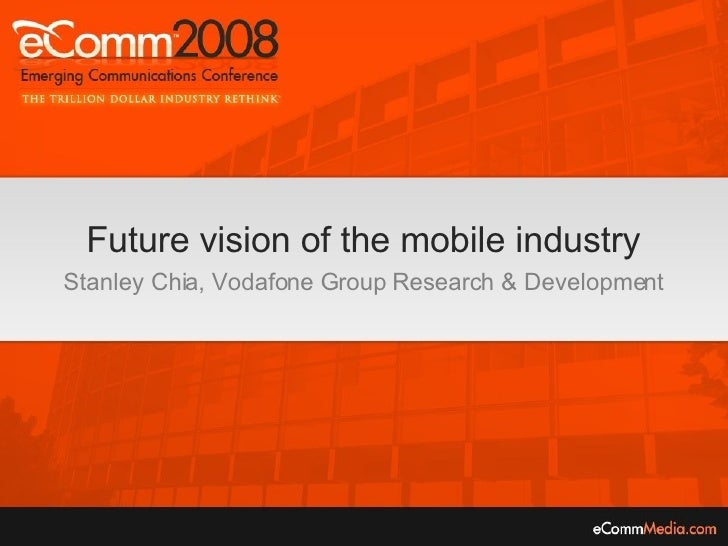 Future vision of the mobile industry Stanley Chia, Vodafone Group Research & Development
